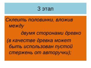 3 этап Склеить половинки, вложив между двумя сторонами древко (в качестве дре