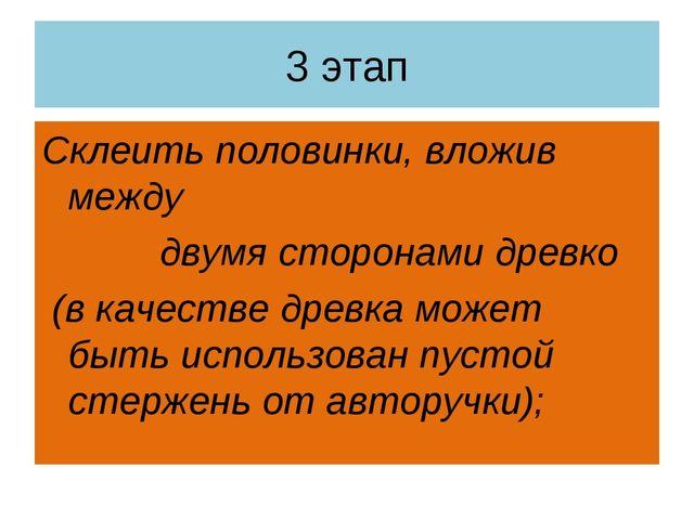 3 этап Склеить половинки, вложив между двумя сторонами древко (в качестве дре...