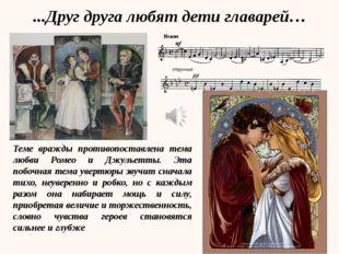 Теме вражды противопоставлена тема любви Ромео и Джульетты. Эта побочная тема