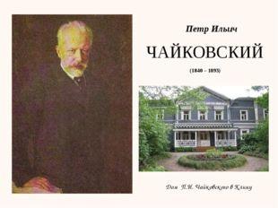 Петр Ильич ЧАЙКОВСКИЙ (1840 – 1893) Дом П.И. Чайковского в Клину
