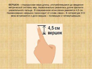 ВЕРШОК – старорусская мера длины, употреблявшаяся до введения метрической сис