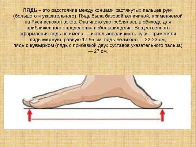 ПЯДЬ – это расстояние между концами растянутых пальцев руки (большого и указа...