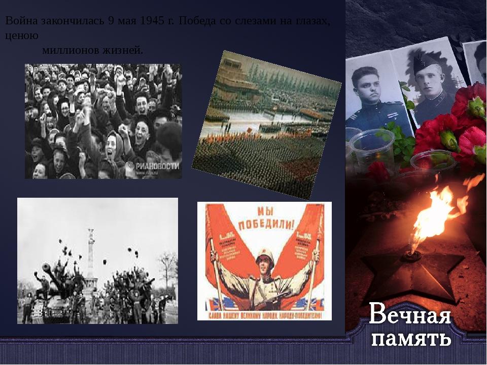 Война закончилась 9 мая 1945 г. Победа со слезами на глазах, ценою миллионов...