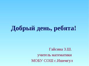 Добрый день, ребята! Гайсина З.Ш. учитель математики МОБУ СОШ с.Ишемгул