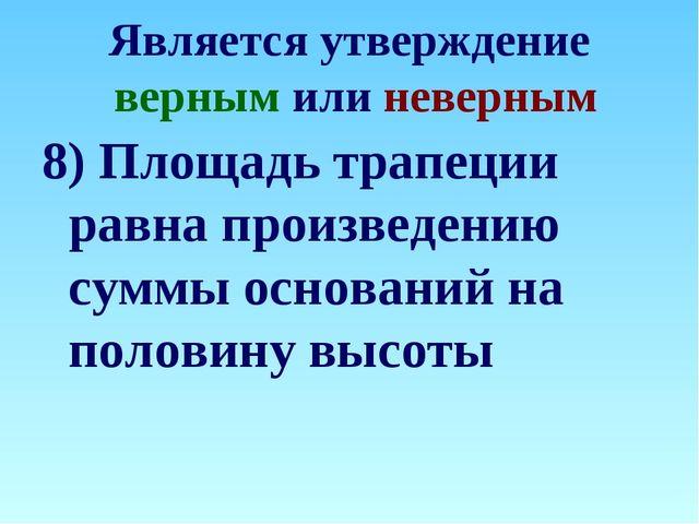 Является утверждение верным или неверным 8) Площадь трапеции равна произведен...