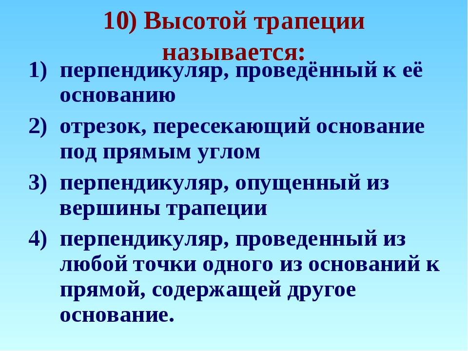 10) Высотой трапеции называется: перпендикуляр, проведённый к её основанию от...