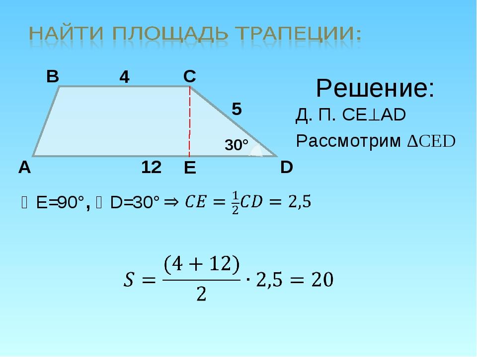 A B C D 4 12 30° 5 E Решение: Д. П. CEAD Рассмотрим ∆CED E= 90° , D= 30°