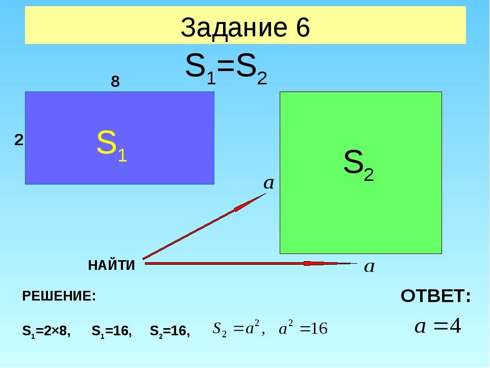 Задание 6 S1 S2 S1=S2 2 8 НАЙТИ РЕШЕНИЕ: S1=2×8, S1=16, S2=16, ОТВЕТ: