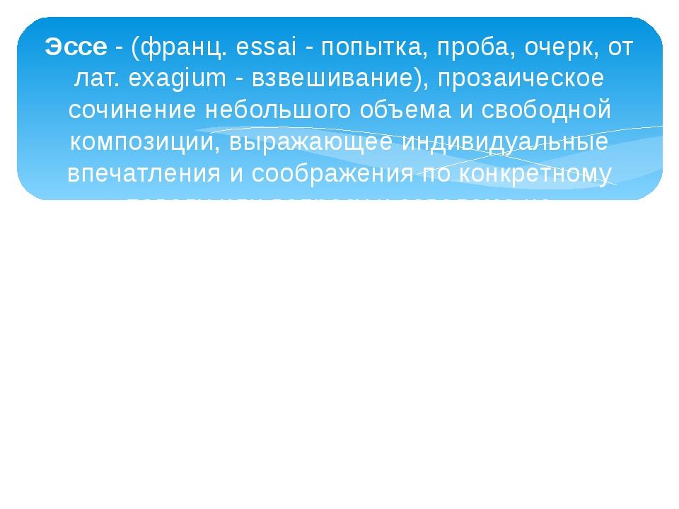 Эссе- (франц. essai - попытка, проба, очерк, от лат. exagium - взвешивание),...