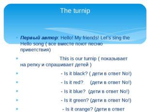 Первый автор: Hello! My friends! Let's sing the Hello song ( все вместе поют