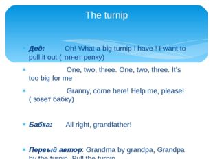 Дед: Oh! What a big turnip I have ! I want to pull it out ( тянет репку) One,