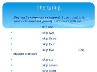 Внучка ( скачет на скакалке): I can count and you? ( спрашивает детей). Let's