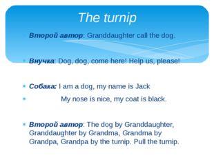 Второй автор: Granddaughter call the dog. Внучка: Dog, dog, come here! Help u