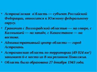 Астраха́нская о́бласть — субъект Российской Федерации, относится к Южному фе