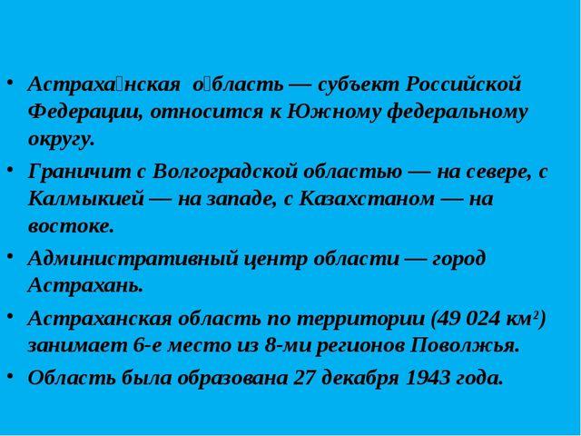 Астраха́нская о́бласть — субъект Российской Федерации, относится к Южному фе...