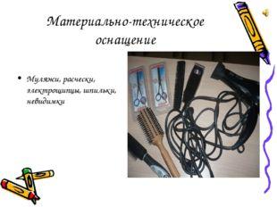 Материально-техническое оснащение Муляжи, расчески, электрощипцы, шпильки, не