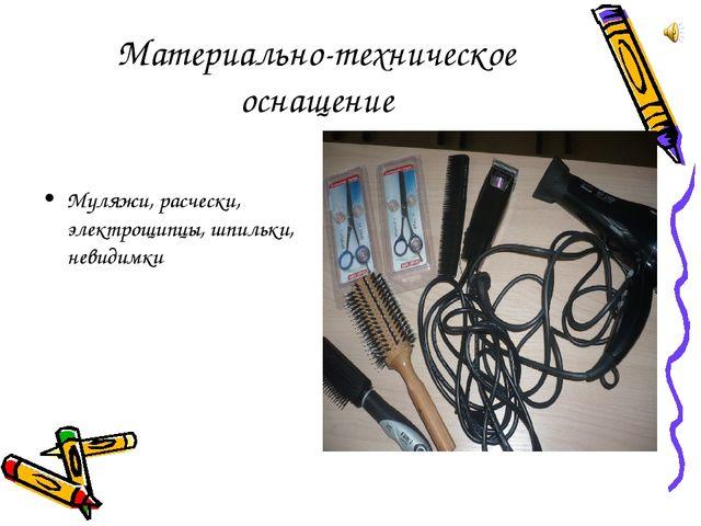 Материально-техническое оснащение Муляжи, расчески, электрощипцы, шпильки, не...