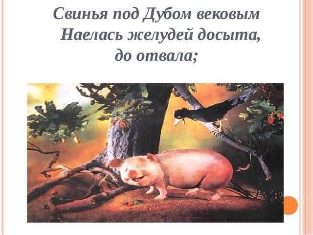Свинья под Дубом вековым Наелась желудей досыта, до отвала;
