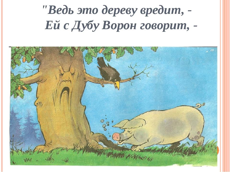 """""""Ведь это дереву вредит, - Ей с Дубу Ворон говорит, -"""