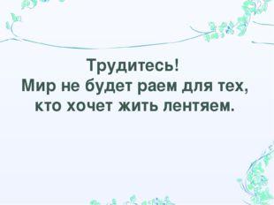 Трудитесь! Мир не будет раем для тех, кто хочет жить лентяем.