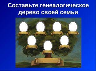 Составьте генеалогическое дерево своей семьи