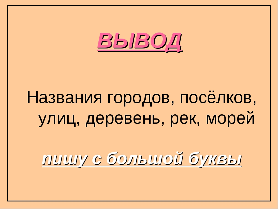 ВЫВОД Названия городов, посёлков, улиц, деревень, рек, морей пишу с большой б...