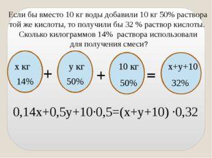 Если бы вместо 10 кг воды добавили 10 кг 50% раствора той же кислоты, то пол