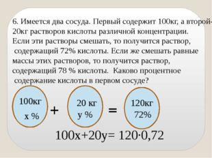 6. Имеется два сосуда. Первый содержит 100кг, а второй- 20кг растворов кислот