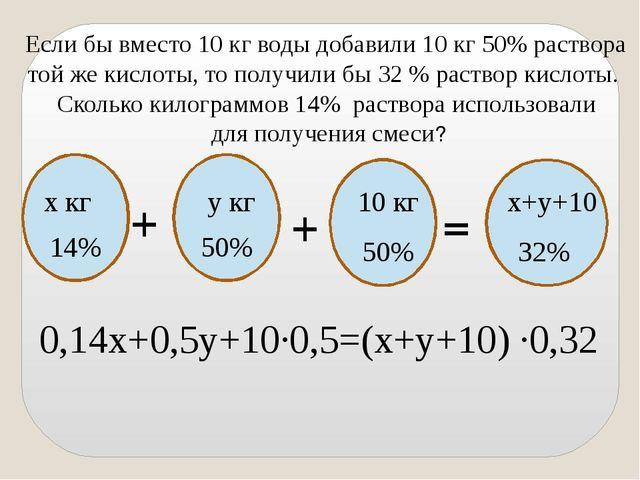 Если бы вместо 10 кг воды добавили 10 кг 50% раствора той же кислоты, то пол...