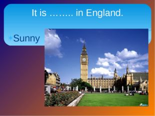 Sunny It is …….. in England.