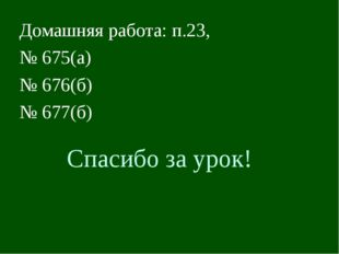 Спасибо за урок! Домашняя работа: п.23, № 675(а) № 676(б) № 677(б)
