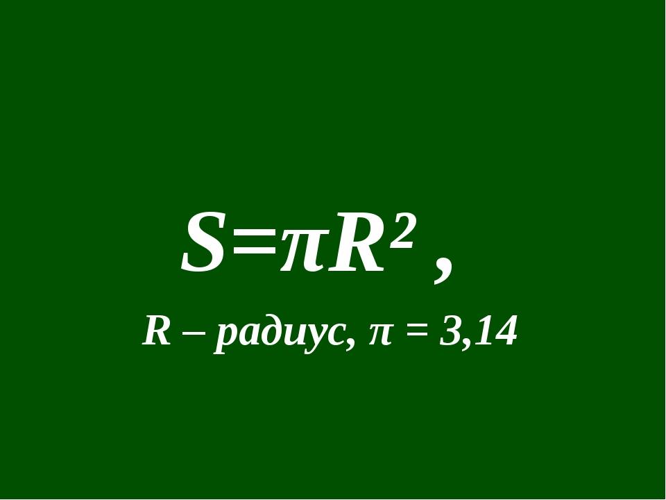 S=πR² , R – радиус, π = 3,14