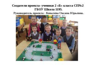 Создатели проекта- ученики 2 «Б» класса СП№2 ГБОУ Школа 1195. Руководитель пр