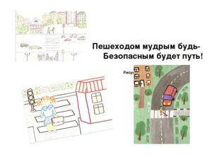Пешеходом мудрым будь- Безопасным будет путь! Рисунки создателей проекта