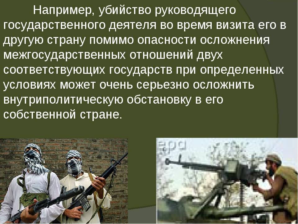 Например, убийство руководящего государственного деятеля во время визита его...