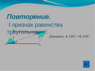 Повторение. I признак равенства треугольников. A B C D Доказать:  ABC = ADC