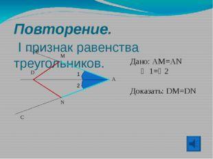 Повторение. I признак равенства треугольников. A B C D Дано: AM=AN  1=2 До