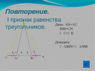 Повторение. I признак равенства треугольников. A B C Дано: AB=AC BM=CN  C=
