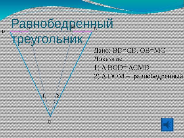 Равнобедренный треугольник Дано: BD=CD, OB=MC Доказать: 1)  BOD= CMD 2)  D...