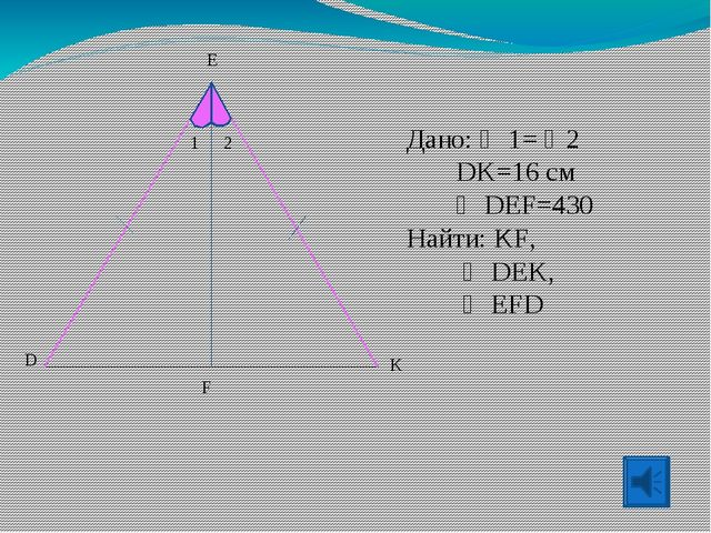 Дано:  1= 2  DK=16 см   DEF=430 Найти: KF,   DEK,   EFD E 1 2 D K F