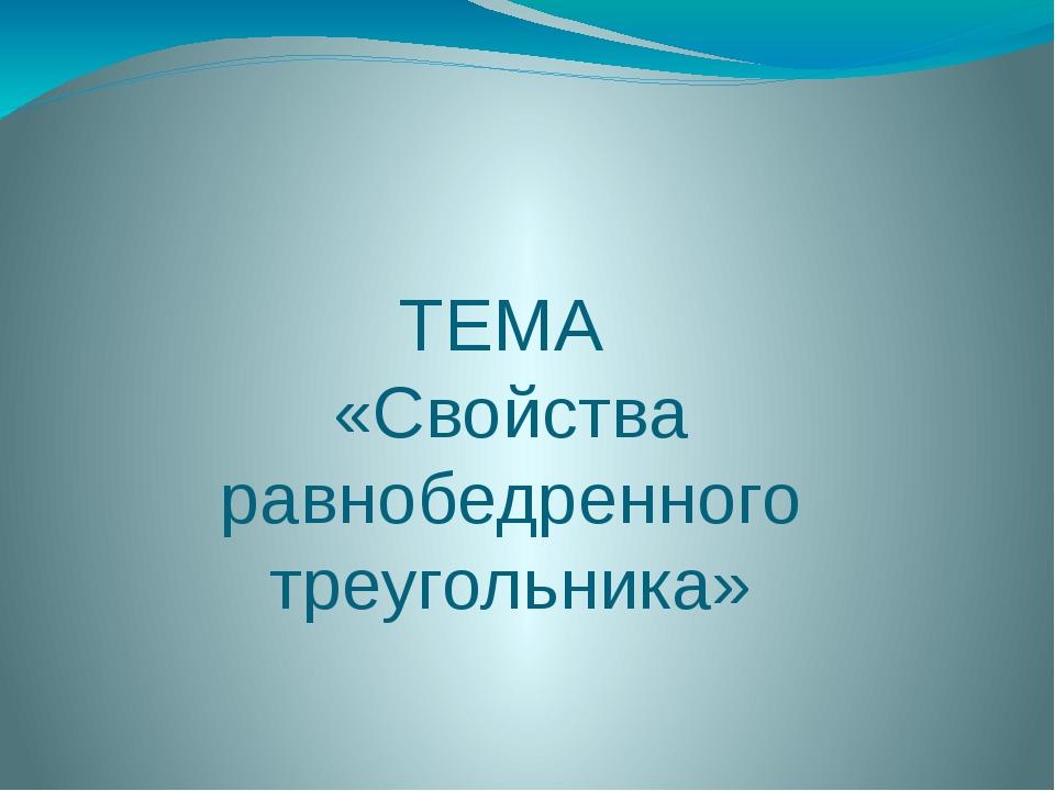 ТЕМА «Свойства равнобедренного треугольника»