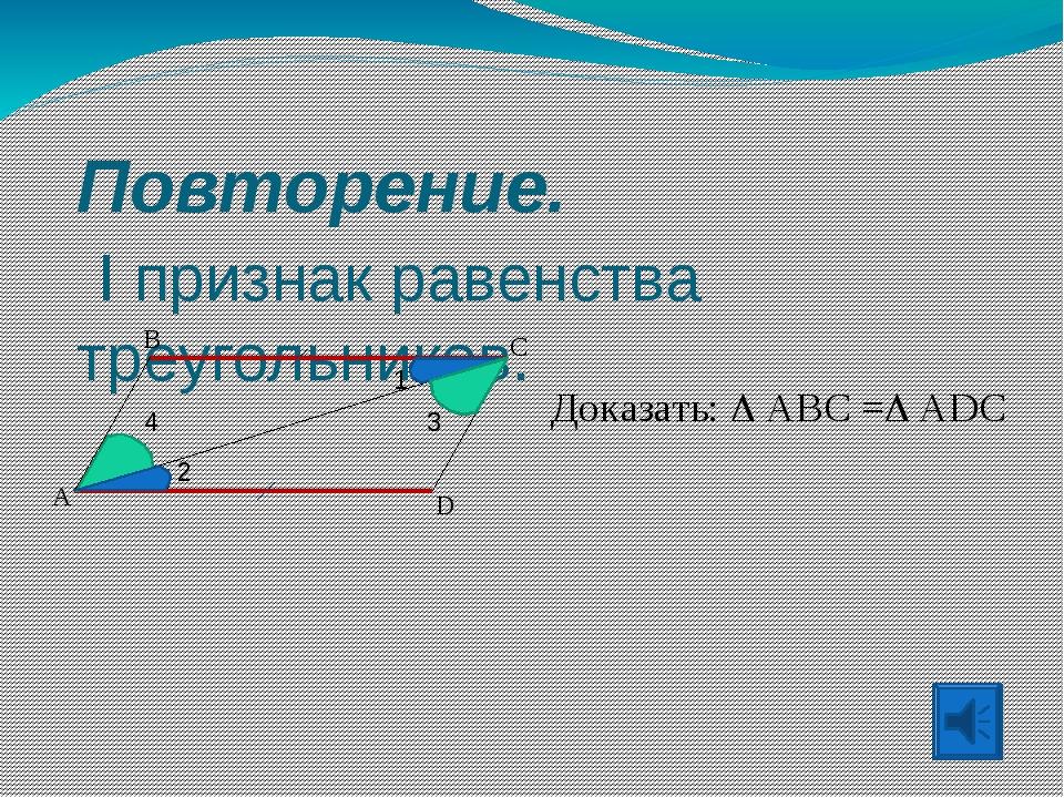 Повторение. I признак равенства треугольников. A B C D Доказать:  ABC = ADC...
