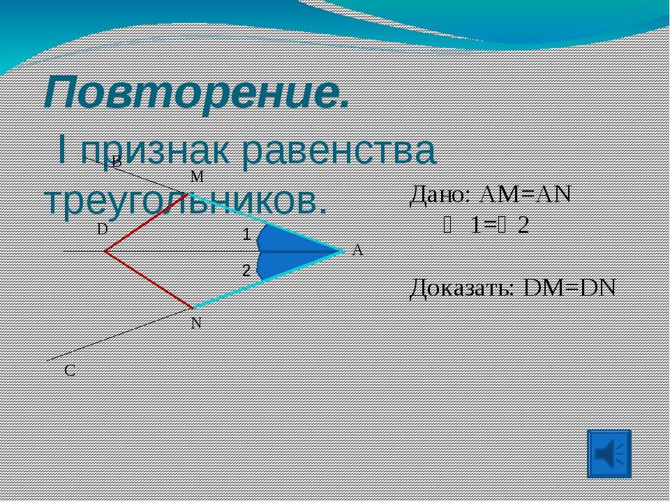 Повторение. I признак равенства треугольников. A B C D Дано: AM=AN  1=2 До...
