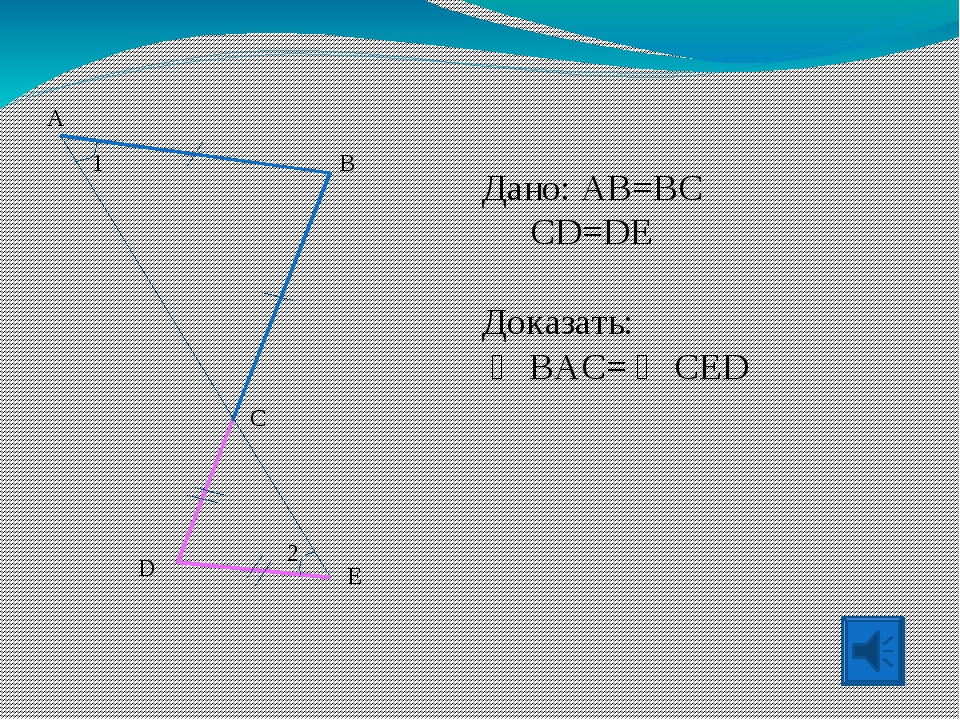 Дано: AB=BC CD=DE Доказать:  BAC=  CED 1 B C D E 2 A