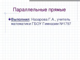 Параллельные прямые Выполнил: Назарова Г.А., учитель математики ГБОУ Гимназии
