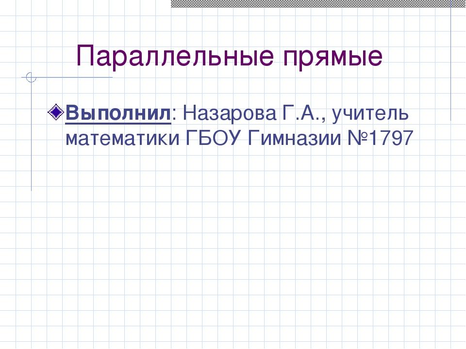 Параллельные прямые Выполнил: Назарова Г.А., учитель математики ГБОУ Гимназии...