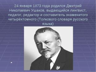 24 января 1873 года родился Дмитрий Николаевич Ушаков, выдающийся лингвист, п