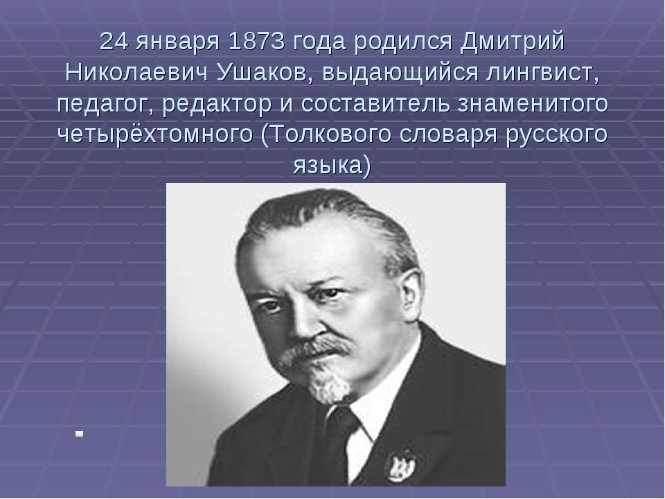 24 января 1873 года родился Дмитрий Николаевич Ушаков, выдающийся лингвист, п...
