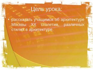 Цель урока: рассказать учащимся об архитектуре Москвы XX столетия, различных
