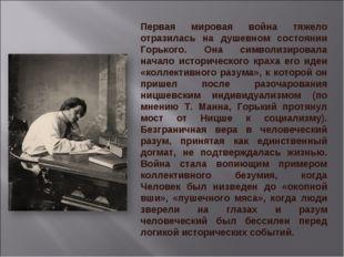 Первая мировая война тяжело отразилась на душевном состоянии Горького. Она си